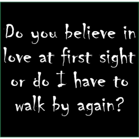 Do you believe in love at first sight or do I have to walk by again?